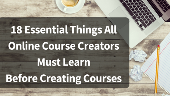 18 Essential Things All Online Course Creators Must Learn Before Creating Courses