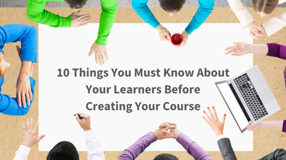 10 Things You Must Know About Your Learners Before Creating Your Course