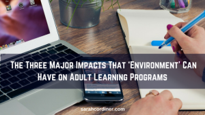 The Three Major Impacts That 'Environment' Can Have on Adult Learning Programs - Sarah Cordiner